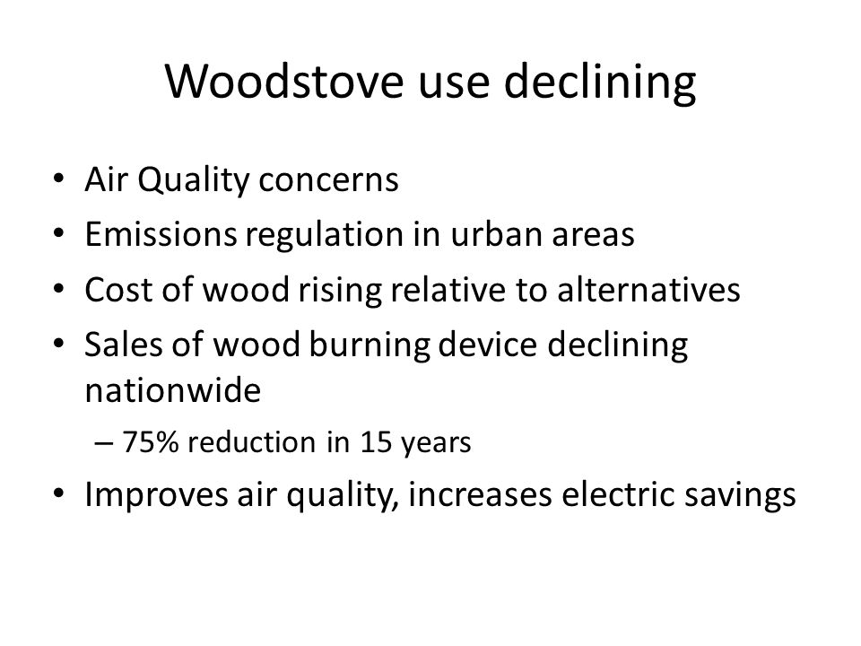 Woodstove use declining Air Quality concerns Emissions regulation in urban areas Cost of wood rising relative to alternatives Sales of wood burning device declining nationwide – 75% reduction in 15 years Improves air quality, increases electric savings
