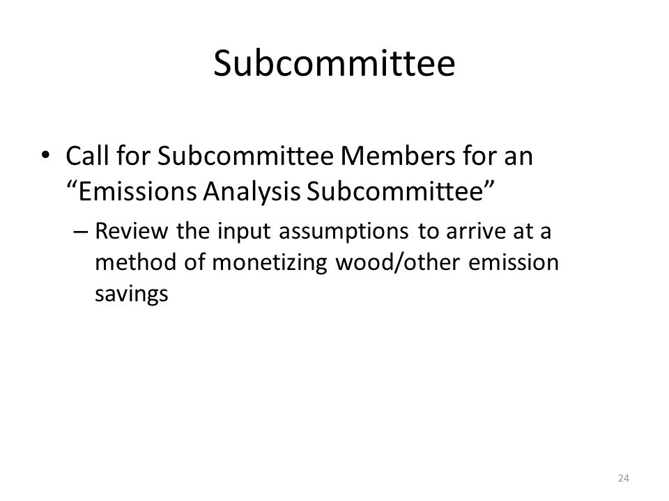 Subcommittee Call for Subcommittee Members for an Emissions Analysis Subcommittee – Review the input assumptions to arrive at a method of monetizing wood/other emission savings 24