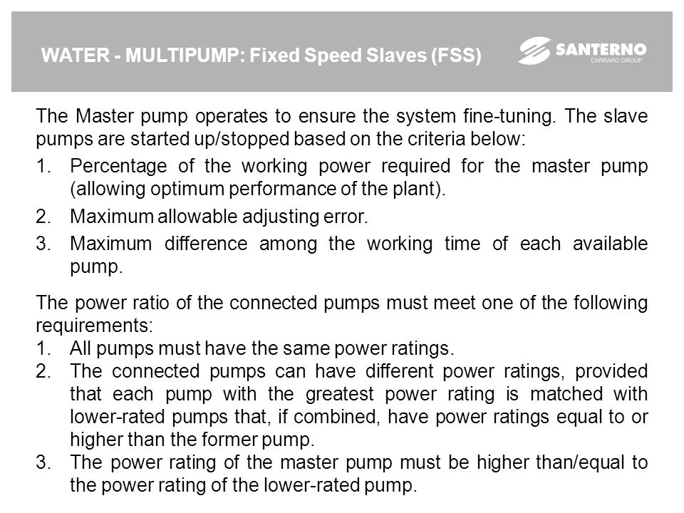 WATER - MULTIPUMP: Fixed Speed Slaves (FSS) The Master pump operates to ensure the system fine-tuning. The slave pumps are started up/stopped based on