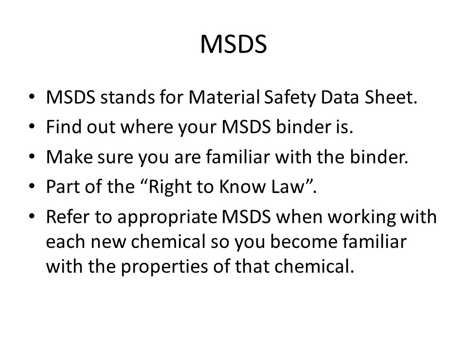 "MSDS MSDS stands for Material Safety Data Sheet. Find out where your MSDS binder is. Make sure you are familiar with the binder. Part of the ""Right to"