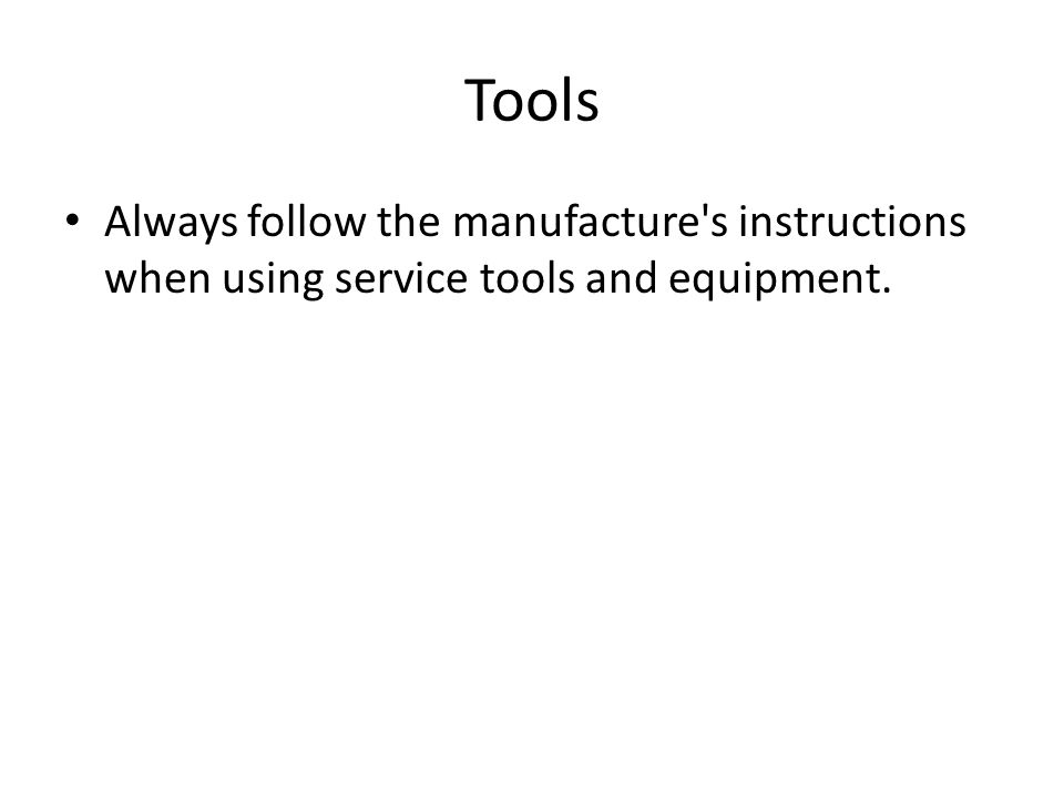 Tools Always follow the manufacture's instructions when using service tools and equipment.
