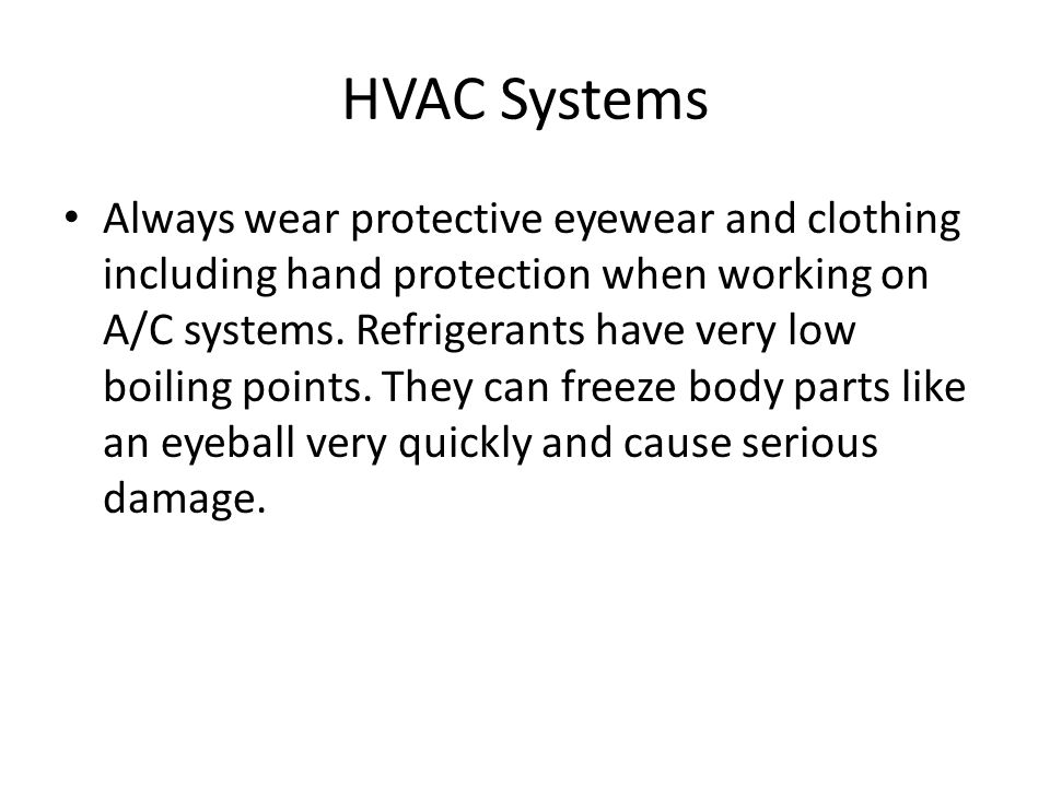 HVAC Systems Always wear protective eyewear and clothing including hand protection when working on A/C systems.