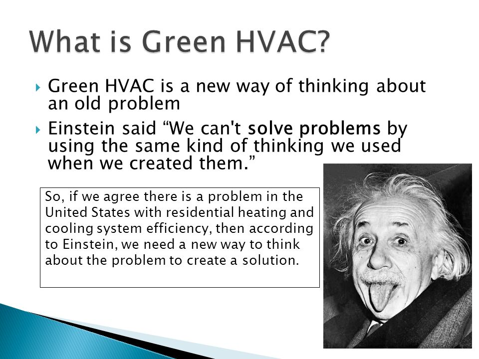  Green HVAC is a new way of thinking about an old problem  Einstein said We can t solve problems by using the same kind of thinking we used when we created them. So, if we agree there is a problem in the United States with residential heating and cooling system efficiency, then according to Einstein, we need a new way to think about the problem to create a solution.