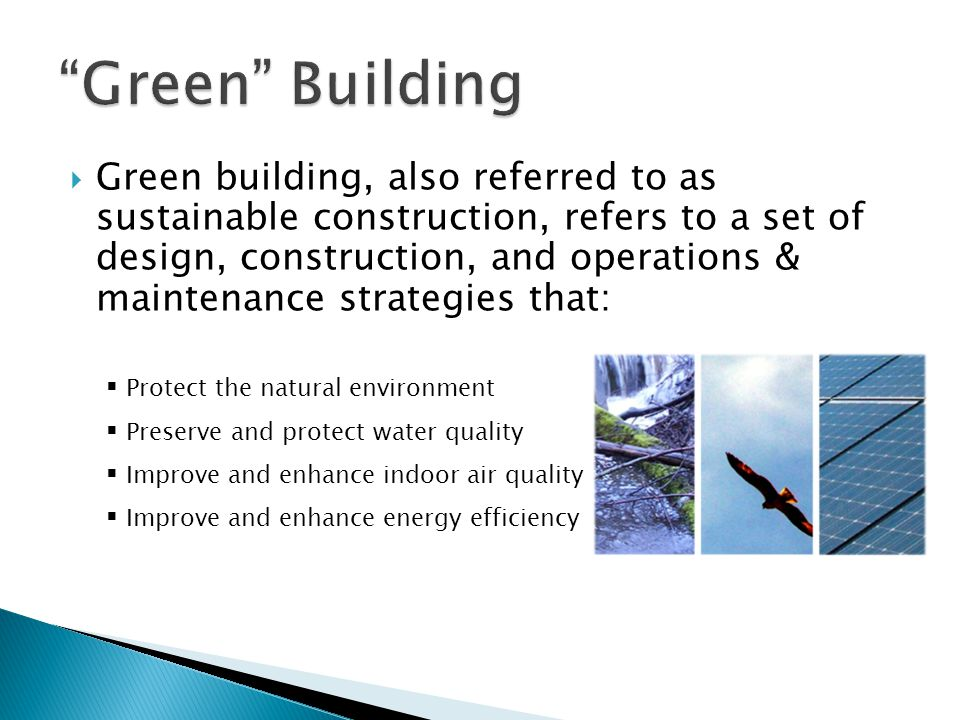  Green building, also referred to as sustainable construction, refers to a set of design, construction, and operations & maintenance strategies that: