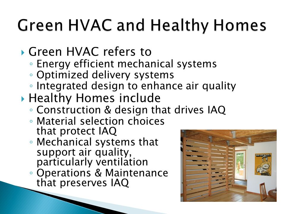  Green HVAC refers to ◦ Energy efficient mechanical systems ◦ Optimized delivery systems ◦ Integrated design to enhance air quality  Healthy Homes include ◦ Construction & design that drives IAQ ◦ Material selection choices that protect IAQ ◦ Mechanical systems that support air quality, particularly ventilation ◦ Operations & Maintenance that preserves IAQ