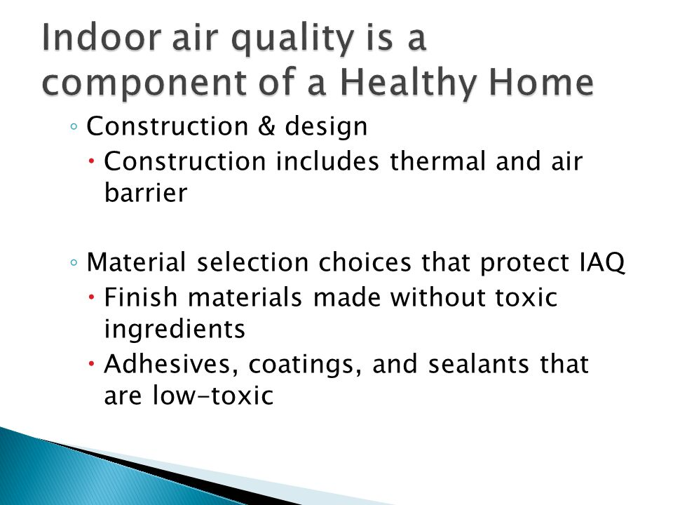◦ Construction & design  Construction includes thermal and air barrier ◦ Material selection choices that protect IAQ  Finish materials made without toxic ingredients  Adhesives, coatings, and sealants that are low-toxic