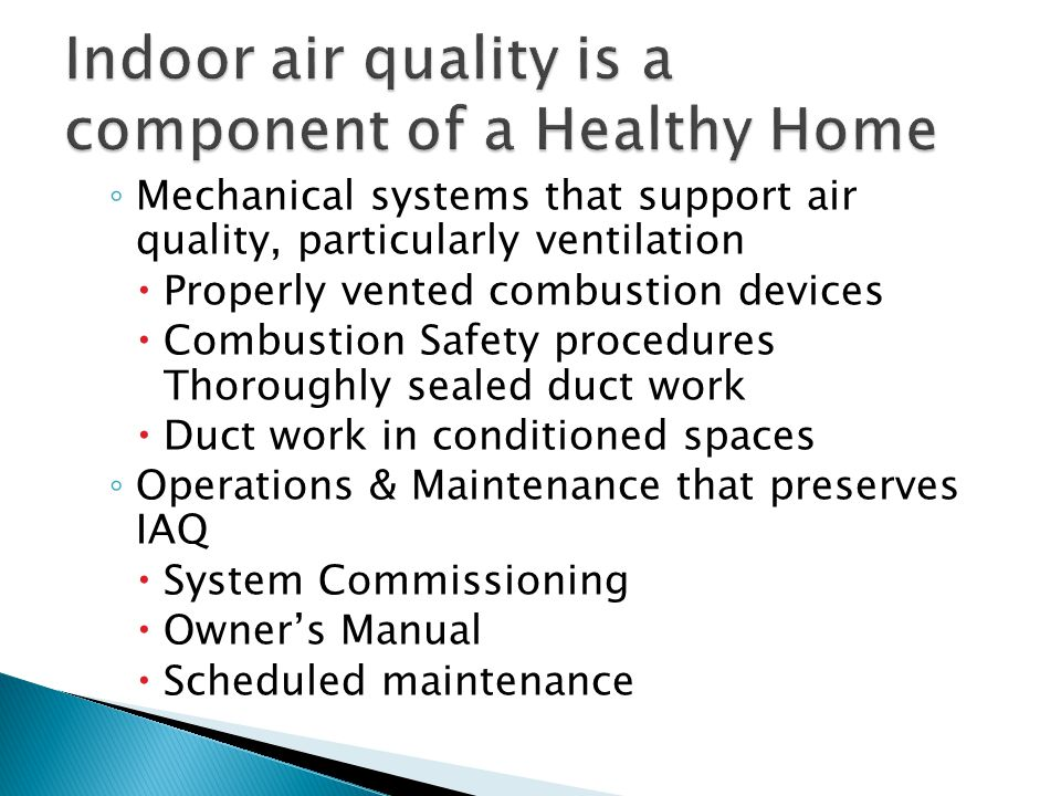 ◦ Mechanical systems that support air quality, particularly ventilation  Properly vented combustion devices  Combustion Safety procedures Thoroughly sealed duct work  Duct work in conditioned spaces ◦ Operations & Maintenance that preserves IAQ  System Commissioning  Owner's Manual  Scheduled maintenance