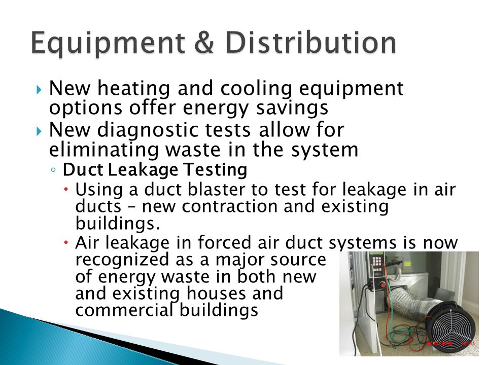  New heating and cooling equipment options offer energy savings  New diagnostic tests allow for eliminating waste in the system ◦ Duct Leakage Testing  Using a duct blaster to test for leakage in air ducts – new contraction and existing buildings.