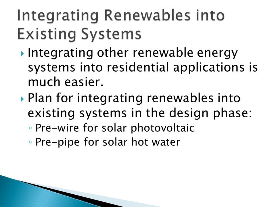 Integrating other renewable energy systems into residential applications is much easier.  Plan for integrating renewables into existing systems in
