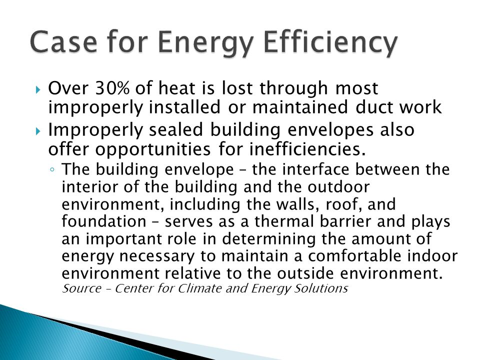  Over 30% of heat is lost through most improperly installed or maintained duct work  Improperly sealed building envelopes also offer opportunities for inefficiencies.