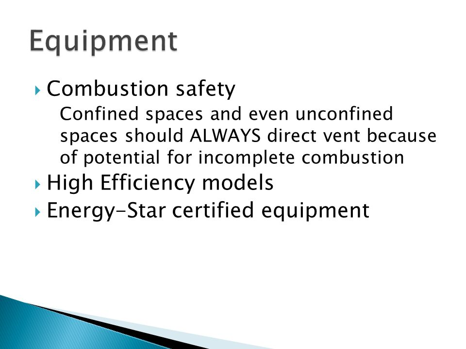  Combustion safety Confined spaces and even unconfined spaces should ALWAYS direct vent because of potential for incomplete combustion  High Efficiency models  Energy-Star certified equipment