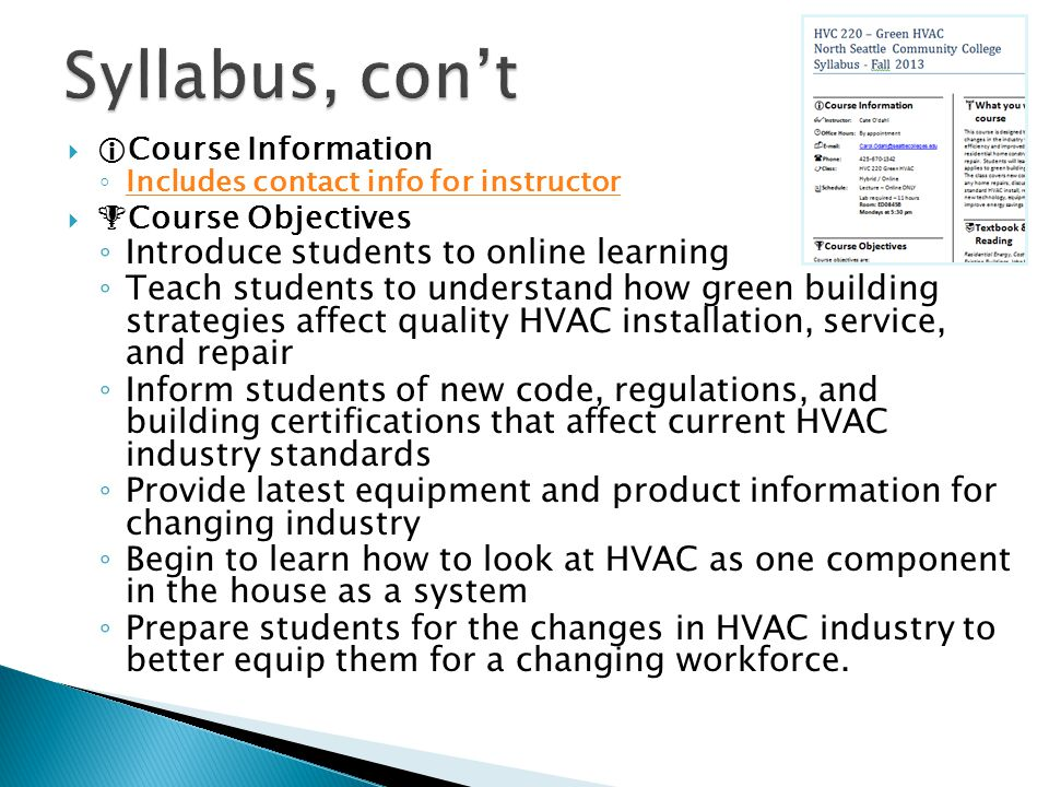   Course Information ◦ Includes contact info for instructor Includes contact info for instructor   Course Objectives ◦ Introduce students to online learning ◦ Teach students to understand how green building strategies affect quality HVAC installation, service, and repair ◦ Inform students of new code, regulations, and building certifications that affect current HVAC industry standards ◦ Provide latest equipment and product information for changing industry ◦ Begin to learn how to look at HVAC as one component in the house as a system ◦ Prepare students for the changes in HVAC industry to better equip them for a changing workforce.