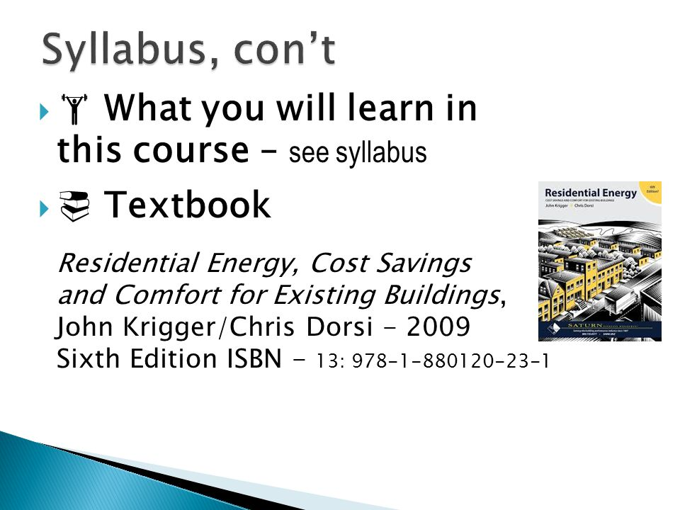   What you will learn in this course – see syllabus   Textbook Residential Energy, Cost Savings and Comfort for Existing Buildings, John Krigger/C
