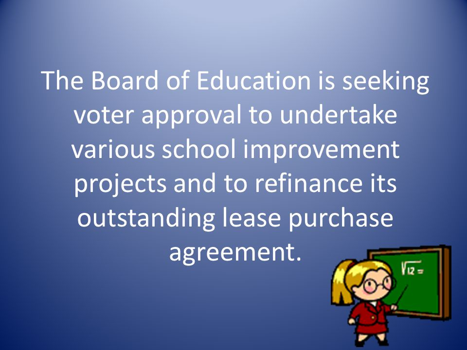 The Board of Education is seeking voter approval to undertake various school improvement projects and to refinance its outstanding lease purchase agreement.