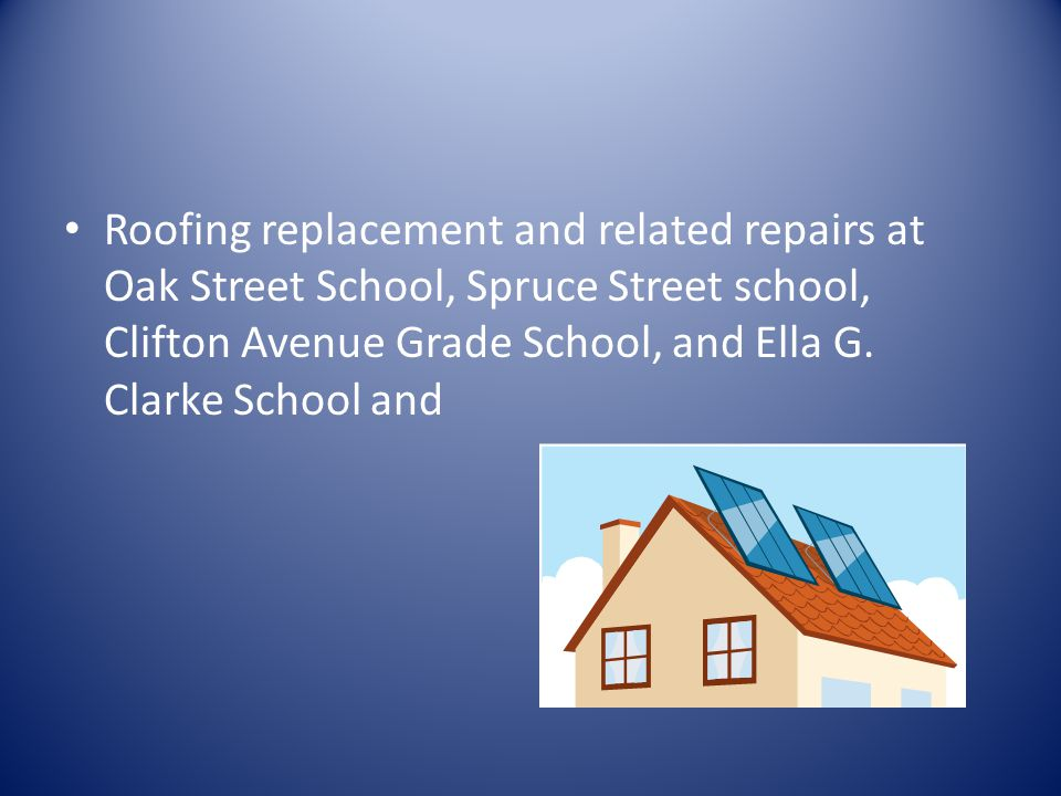 Roofing replacement and related repairs at Oak Street School, Spruce Street school, Clifton Avenue Grade School, and Ella G.