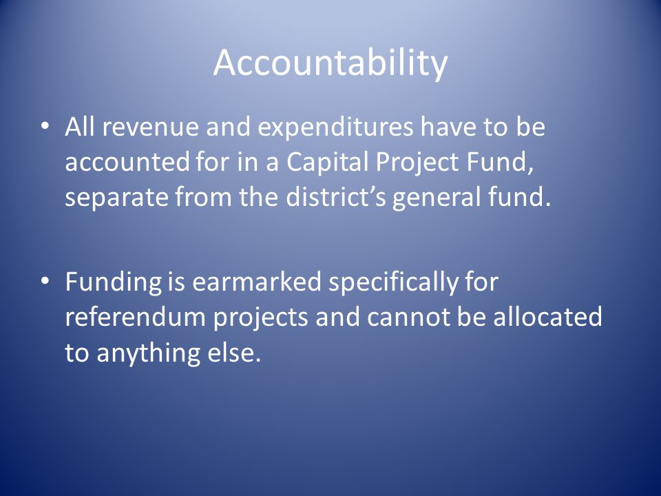 Accountability All revenue and expenditures have to be accounted for in a Capital Project Fund, separate from the district's general fund.