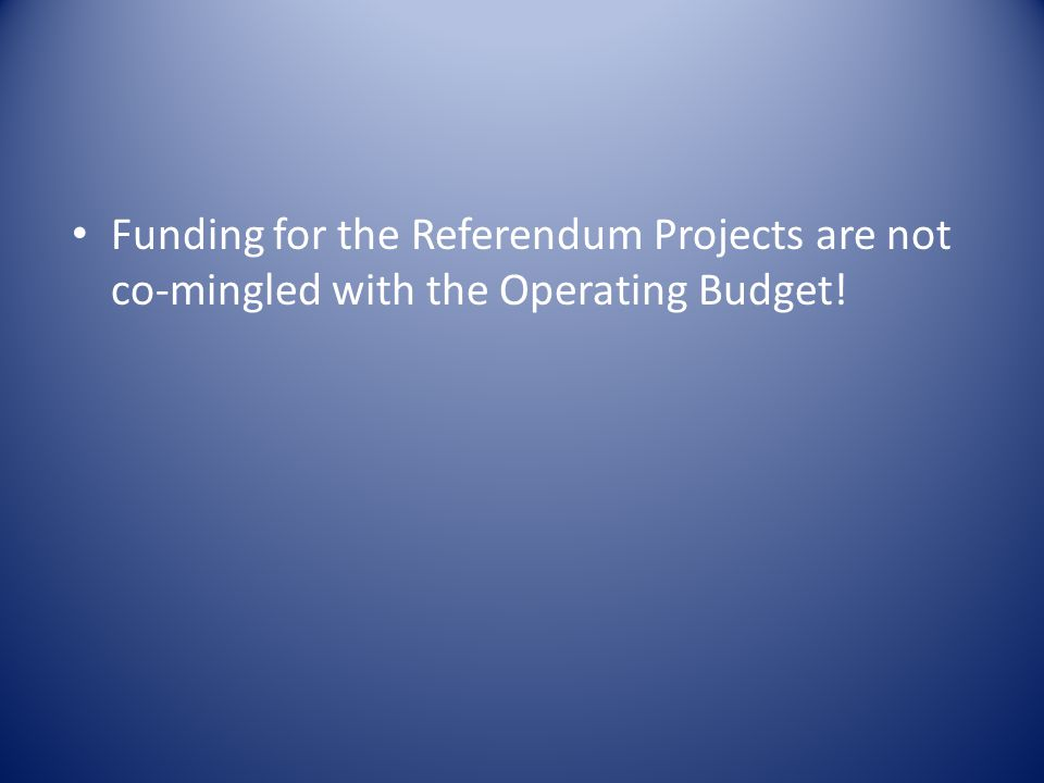Funding for the Referendum Projects are not co-mingled with the Operating Budget!