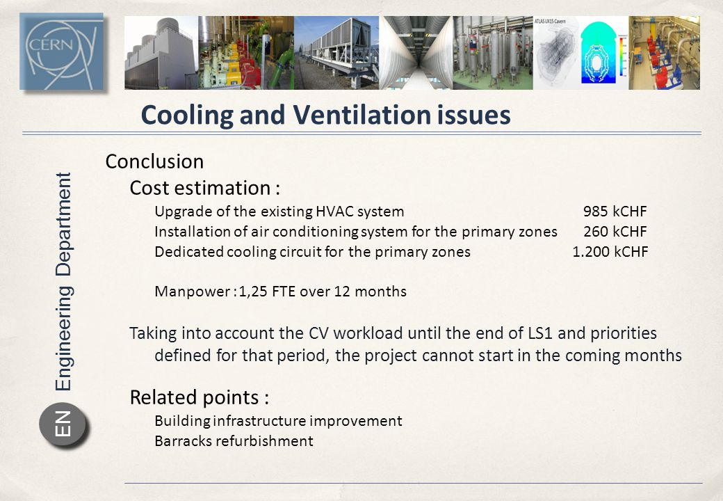 Engineering Department EN Cooling and Ventilation issues Conclusion Cost estimation : Upgrade of the existing HVAC system 985 kCHF Installation of air conditioning system for the primary zones 260 kCHF Dedicated cooling circuit for the primary zones1.200 kCHF Manpower :1,25 FTE over 12 months Taking into account the CV workload until the end of LS1 and priorities defined for that period, the project cannot start in the coming months Related points : Building infrastructure improvement Barracks refurbishment