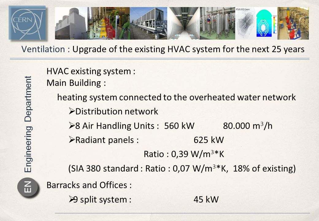 Engineering Department EN Ventilation : Upgrade of the existing HVAC system for the next 25 years HVAC existing system : Main Building : heating system connected to the overheated water network  Distribution network  8 Air Handling Units : 560 kW80.000 m 3 /h  Radiant panels :625 kW Ratio : 0,39 W/m 3 *K (SIA 380 standard : Ratio : 0,07 W/m 3 *K, 18% of existing) Barracks and Offices :  9 split system :45 kW
