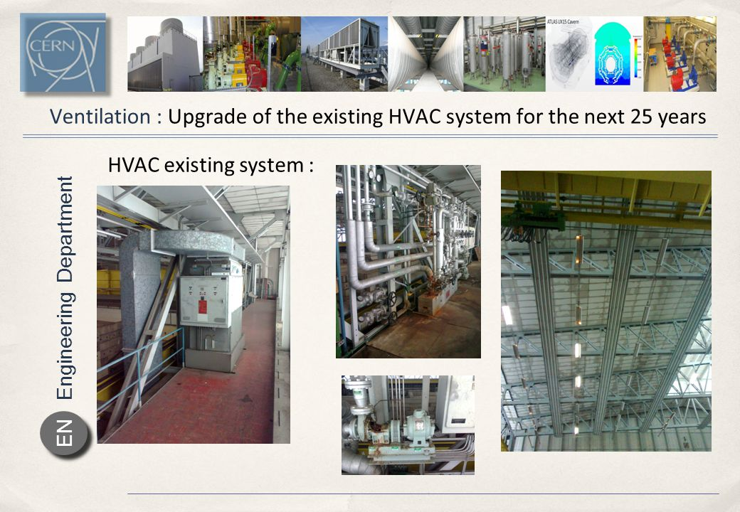 Engineering Department EN As buildExistingTargetSIA Maximum Heat losses [kW]8001200490216 Energy consumption [gWh/y]200030001200540 Energy cost [kCHF/y]20000030000012000054000 Cost saving [kCHF/y]1000000180000246000 Ventilation : Upgrade of the existing HVAC system for the next 25 years Heat deperditions : improvements are needed for air tightness and insulation In order to avoid waste of energy and to improve ambient conditions, the insulation and the air tightness of the building has to be improved.