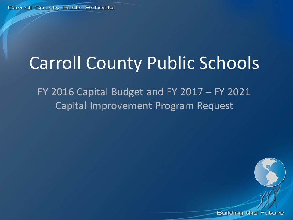 Carroll County Public Schools FY 2016 Capital Budget and FY 2017 – FY 2021 Capital Improvement Program Request