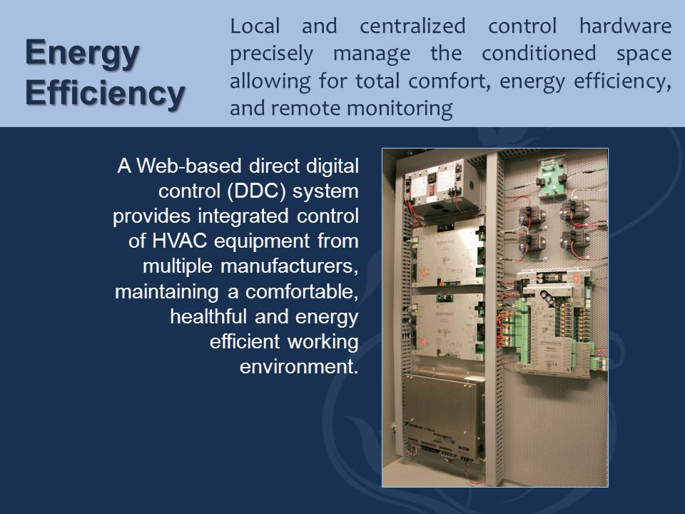 Local and centralized control hardware precisely manage the conditioned space allowing for total comfort, energy efficiency, and remote monitoring Ene