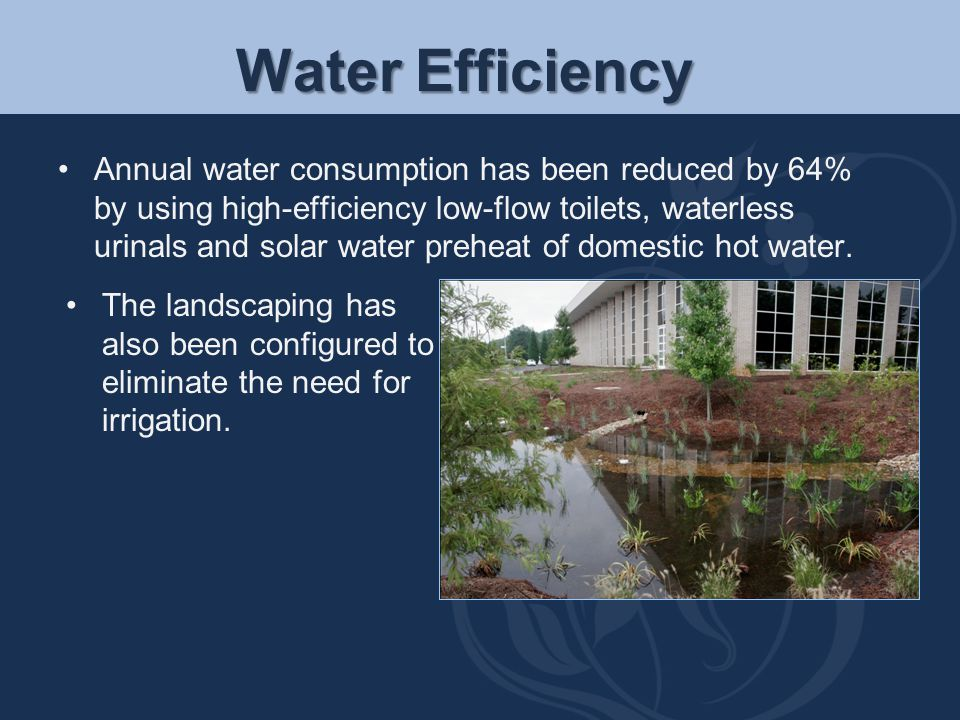 Water Efficiency Annual water consumption has been reduced by 64% by using high-efficiency low-flow toilets, waterless urinals and solar water preheat