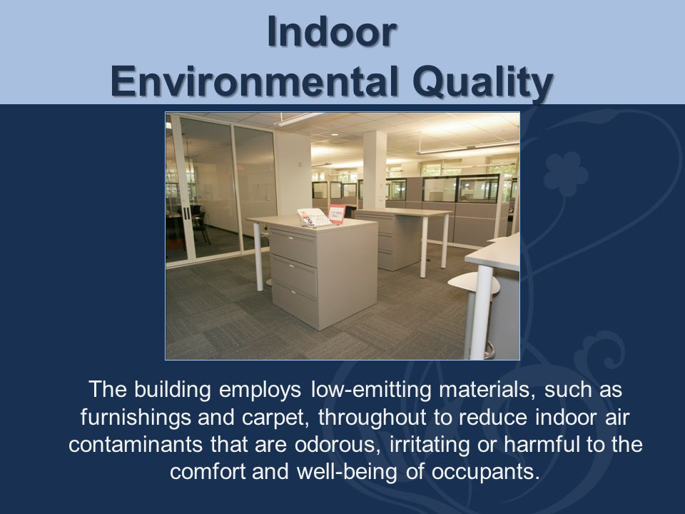 Indoor Environmental Quality The building employs low-emitting materials, such as furnishings and carpet, throughout to reduce indoor air contaminants