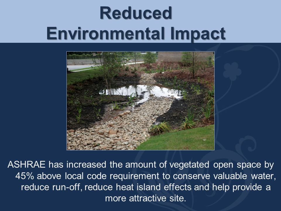 Reduced Environmental Impact ASHRAE has increased the amount of vegetated open space by 45% above local code requirement to conserve valuable water, r