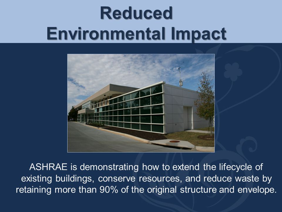 Reduced Environmental Impact ASHRAE is demonstrating how to extend the lifecycle of existing buildings, conserve resources, and reduce waste by retain