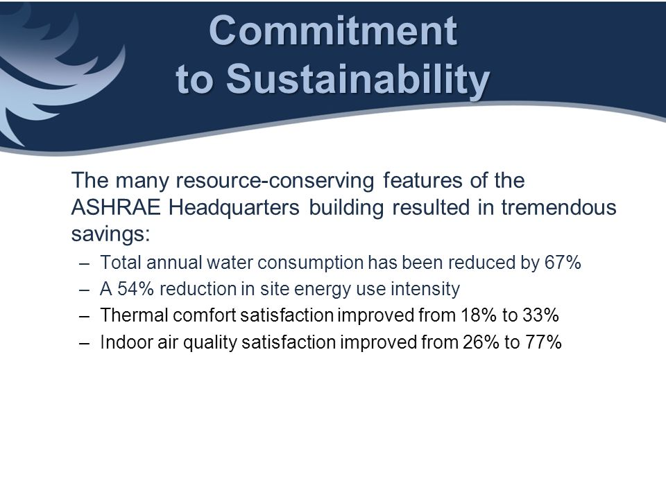 Commitment to Sustainability The many resource-conserving features of the ASHRAE Headquarters building resulted in tremendous savings: –Total annual w