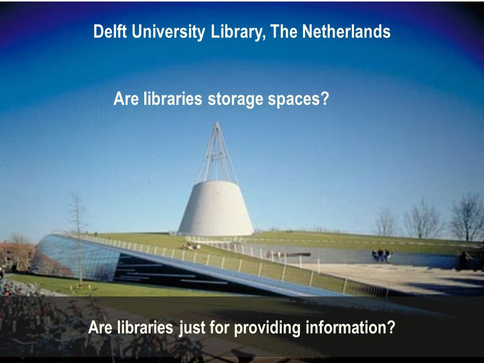 Delft University Library, The Netherlands Are libraries just for providing information.