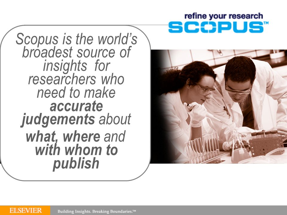 Scopus is the world's broadest source of insights for researchers who need to make accurate judgements about what, where and with whom to publish