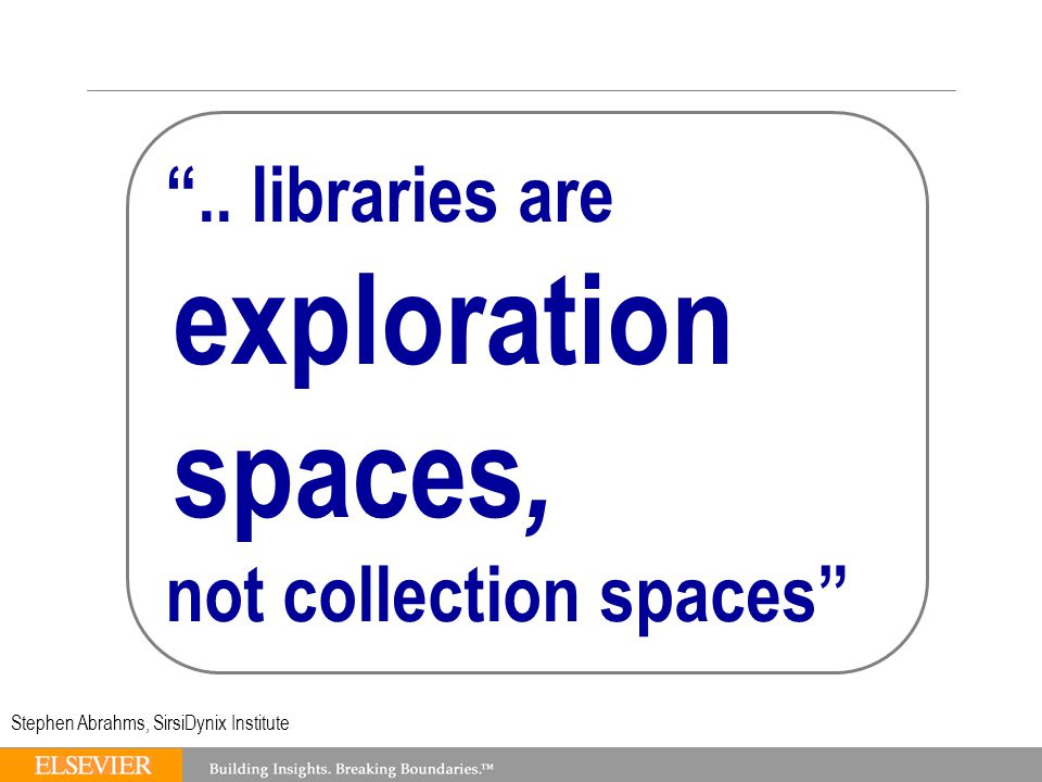 .. libraries are exploration spaces, not collection spaces Stephen Abrahms, SirsiDynix Institute