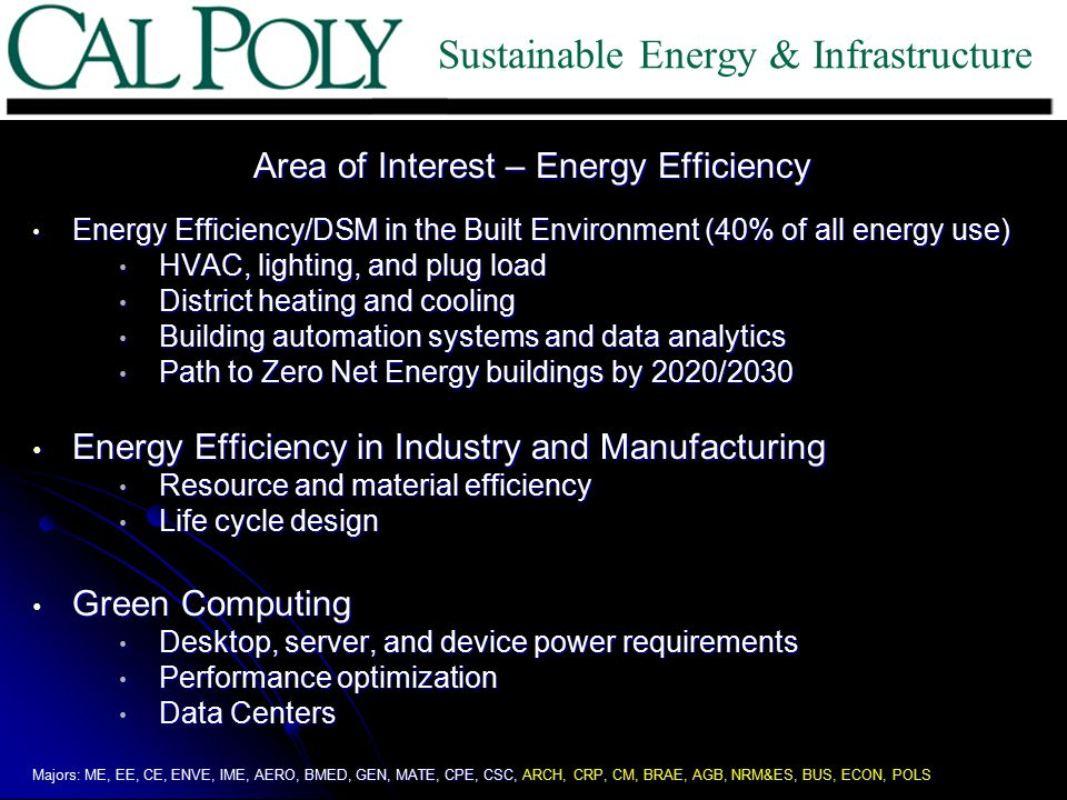 Area of Interest – Energy Efficiency Energy Efficiency/DSM in the Built Environment (40% of all energy use) Energy Efficiency/DSM in the Built Environment (40% of all energy use) HVAC, lighting, and plug load HVAC, lighting, and plug load District heating and cooling District heating and cooling Building automation systems and data analytics Building automation systems and data analytics Path to Zero Net Energy buildings by 2020/2030 Path to Zero Net Energy buildings by 2020/2030 Energy Efficiency in Industry and Manufacturing Energy Efficiency in Industry and Manufacturing Resource and material efficiency Resource and material efficiency Life cycle design Life cycle design Green Computing Green Computing Desktop, server, and device power requirements Desktop, server, and device power requirements Performance optimization Performance optimization Data Centers Data Centers Majors: ME, EE, CE, ENVE, IME, AERO, BMED, GEN, MATE, CPE, CSC, ARCH, CRP, CM, BRAE, AGB, NRM&ES, BUS, ECON, POLS Sustainable Energy & Infrastructure