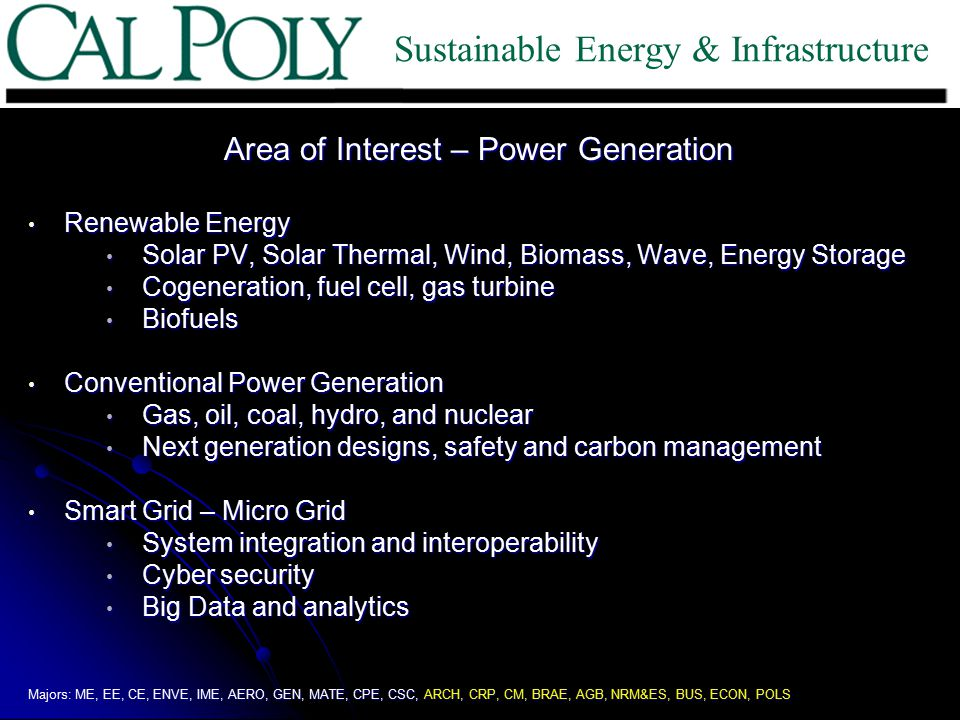 Area of Interest – Power Generation Renewable Energy Renewable Energy Solar PV, Solar Thermal, Wind, Biomass, Wave, Energy Storage Solar PV, Solar Thermal, Wind, Biomass, Wave, Energy Storage Cogeneration, fuel cell, gas turbine Cogeneration, fuel cell, gas turbine Biofuels Biofuels Conventional Power Generation Conventional Power Generation Gas, oil, coal, hydro, and nuclear Gas, oil, coal, hydro, and nuclear Next generation designs, safety and carbon management Next generation designs, safety and carbon management Smart Grid – Micro Grid Smart Grid – Micro Grid System integration and interoperability System integration and interoperability Cyber security Cyber security Big Data and analytics Big Data and analytics Majors: ME, EE, CE, ENVE, IME, AERO, GEN, MATE, CPE, CSC, ARCH, CRP, CM, BRAE, AGB, NRM&ES, BUS, ECON, POLS Sustainable Energy & Infrastructure