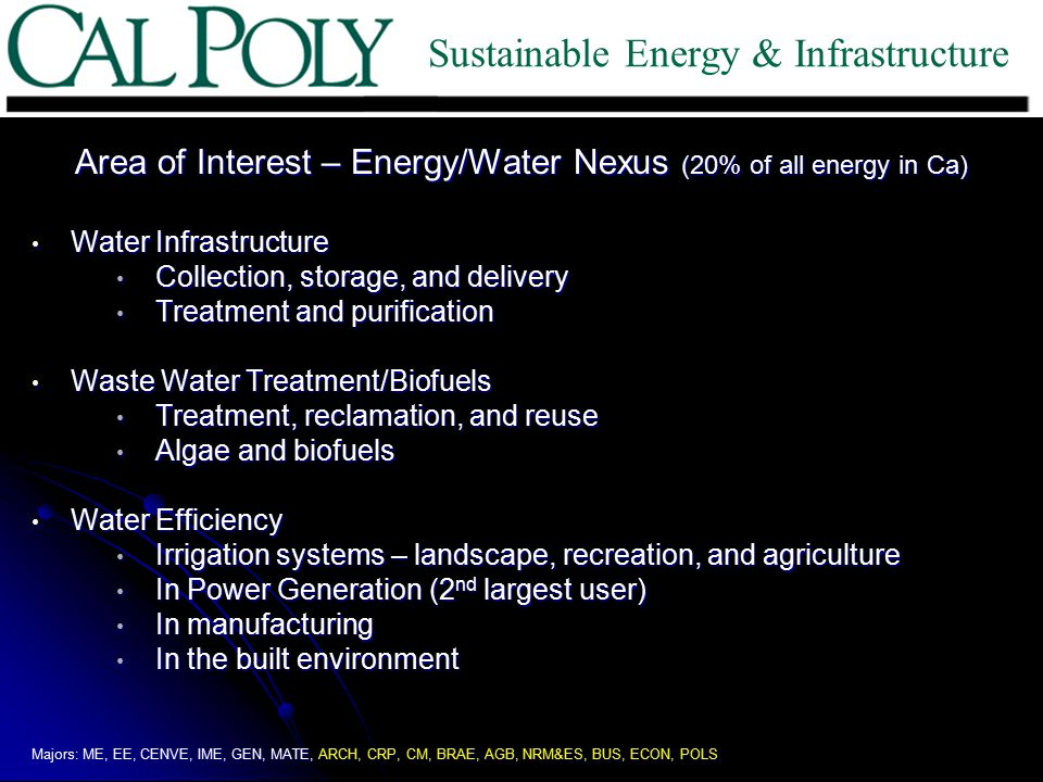 Area of Interest – Energy/Water Nexus (20% of all energy in Ca) Water Infrastructure Water Infrastructure Collection, storage, and delivery Collection, storage, and delivery Treatment and purification Treatment and purification Waste Water Treatment/Biofuels Waste Water Treatment/Biofuels Treatment, reclamation, and reuse Treatment, reclamation, and reuse Algae and biofuels Algae and biofuels Water Efficiency Water Efficiency Irrigation systems – landscape, recreation, and agriculture Irrigation systems – landscape, recreation, and agriculture In Power Generation (2 nd largest user) In Power Generation (2 nd largest user) In manufacturing In manufacturing In the built environment In the built environment Majors: ME, EE, CENVE, IME, GEN, MATE, ARCH, CRP, CM, BRAE, AGB, NRM&ES, BUS, ECON, POLS Sustainable Energy & Infrastructure