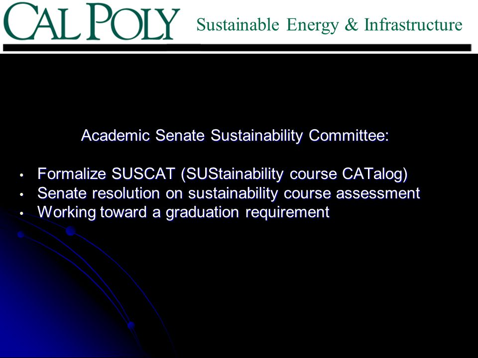 Academic Senate Sustainability Committee: Formalize SUSCAT (SUStainability course CATalog) Formalize SUSCAT (SUStainability course CATalog) Senate resolution on sustainability course assessment Senate resolution on sustainability course assessment Working toward a graduation requirement Working toward a graduation requirement Sustainable Energy & Infrastructure