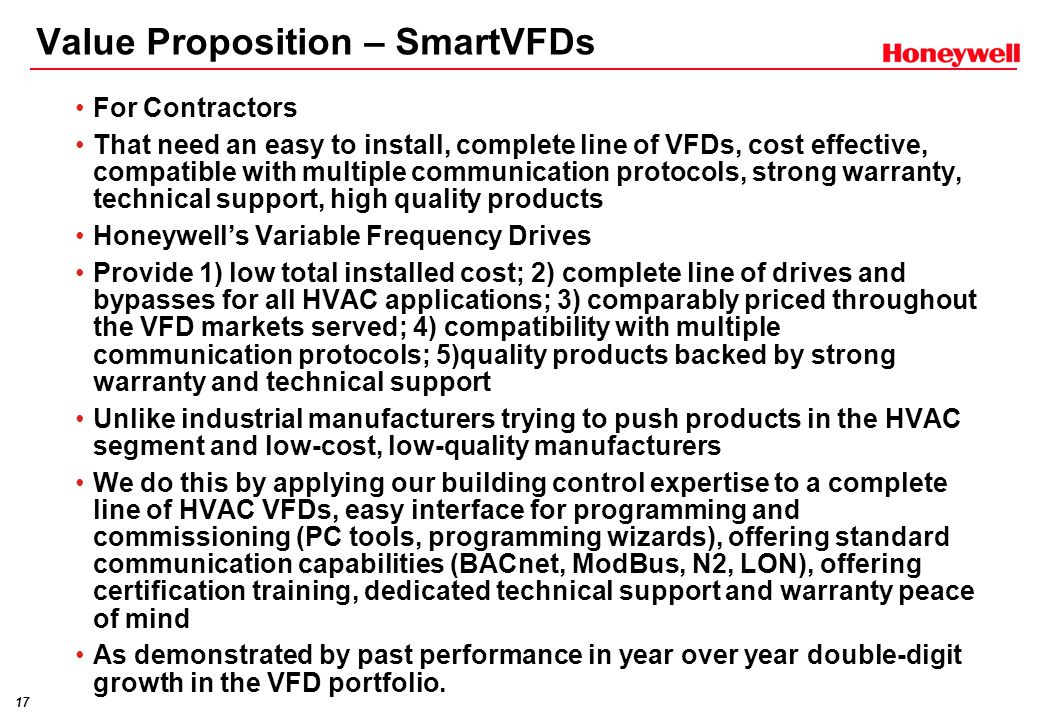 17 Value Proposition – SmartVFDs For Contractors That need an easy to install, complete line of VFDs, cost effective, compatible with multiple communication protocols, strong warranty, technical support, high quality products Honeywell's Variable Frequency Drives Provide 1) low total installed cost; 2) complete line of drives and bypasses for all HVAC applications; 3) comparably priced throughout the VFD markets served; 4) compatibility with multiple communication protocols; 5)quality products backed by strong warranty and technical support Unlike industrial manufacturers trying to push products in the HVAC segment and low-cost, low-quality manufacturers We do this by applying our building control expertise to a complete line of HVAC VFDs, easy interface for programming and commissioning (PC tools, programming wizards), offering standard communication capabilities (BACnet, ModBus, N2, LON), offering certification training, dedicated technical support and warranty peace of mind As demonstrated by past performance in year over year double-digit growth in the VFD portfolio.