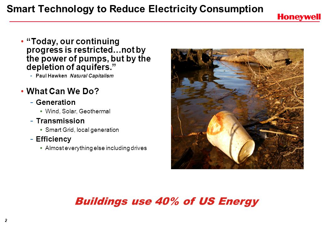 2 Smart Technology to Reduce Electricity Consumption Today, our continuing progress is restricted…not by the power of pumps, but by the depletion of aquifers. - Paul Hawken Natural Capitalism What Can We Do.