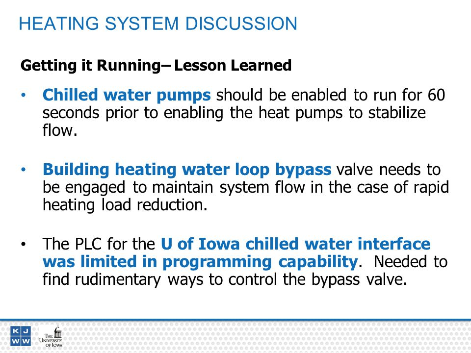 HEATING SYSTEM DISCUSSION Getting it Running– Lesson Learned Chilled water pumps should be enabled to run for 60 seconds prior to enabling the heat pumps to stabilize flow.