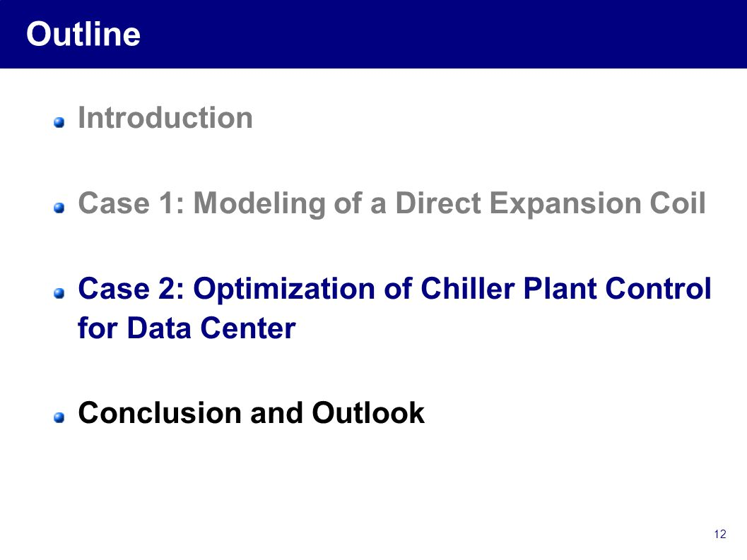 12 Outline Introduction Case 1: Modeling of a Direct Expansion Coil Case 2: Optimization of Chiller Plant Control for Data Center Conclusion and Outlook