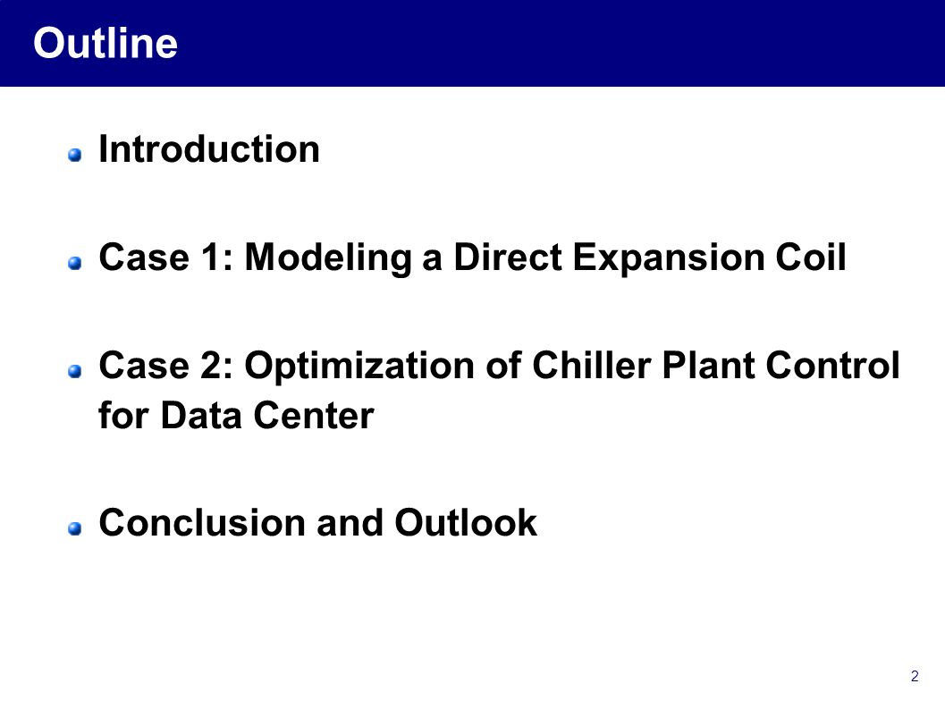 2 Outline Introduction Case 1: Modeling a Direct Expansion Coil Case 2: Optimization of Chiller Plant Control for Data Center Conclusion and Outlook