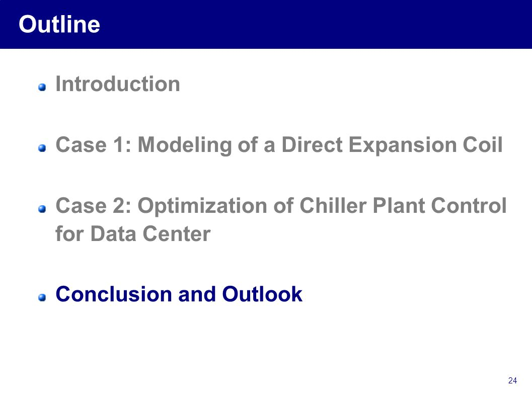 24 Outline Introduction Case 1: Modeling of a Direct Expansion Coil Case 2: Optimization of Chiller Plant Control for Data Center Conclusion and Outlook