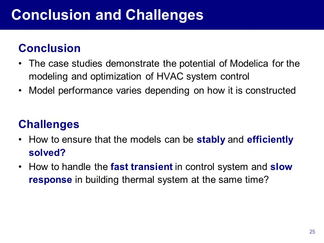 25 Conclusion and Challenges Conclusion The case studies demonstrate the potential of Modelica for the modeling and optimization of HVAC system control Model performance varies depending on how it is constructed Challenges How to ensure that the models can be stably and efficiently solved.
