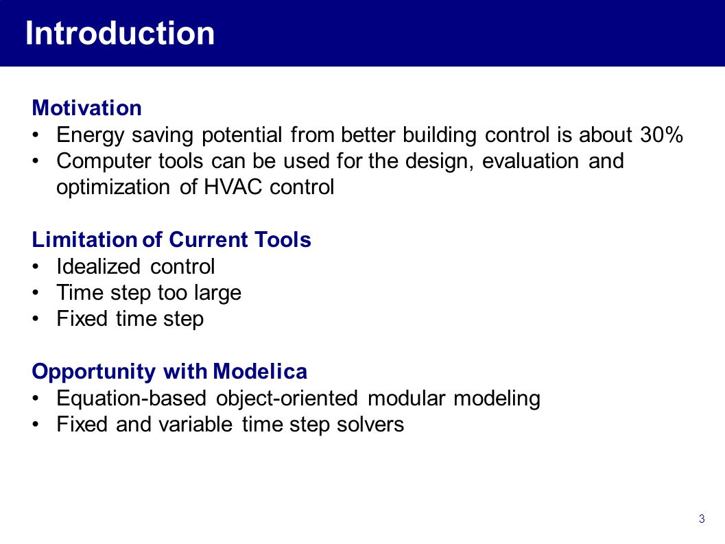 3 Introduction Motivation Energy saving potential from better building control is about 30% Computer tools can be used for the design, evaluation and optimization of HVAC control Limitation of Current Tools Idealized control Time step too large Fixed time step Opportunity with Modelica Equation-based object-oriented modular modeling Fixed and variable time step solvers