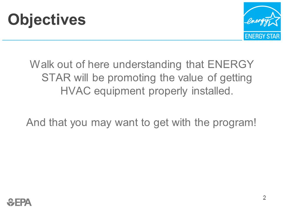 New Opportunities for ENERGY STAR HVAC QI: Multiple Program Models 33 Contractor Infrastructure Quality Assurance Utility Sponsor Model Utility responsible for contractor recruitment, training, tracking, marketing, and reporting Utility responsible for contractor QA burden; but now can outsource activity to another organization (see below) Contractor Credential (H-QUITO) Model H-QUITO recruits qualified contractors to apply for credential; confirms contractors' QI capabilities/policies.