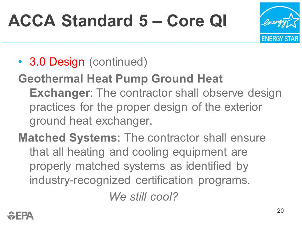 ACCA Standard 5 – Core QI 3.0 Design (continued) Geothermal Heat Pump Ground Heat Exchanger: The contractor shall observe design practices for the proper design of the exterior ground heat exchanger.