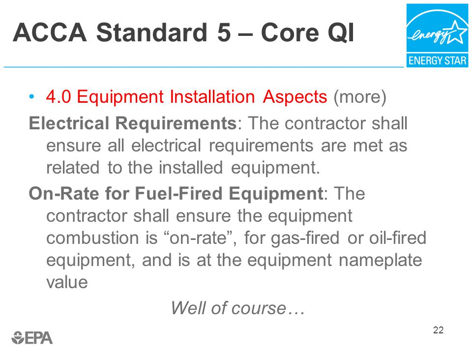 ACCA Standard 5 – Core QI 4.0 Equipment Installation Aspects (more) Electrical Requirements: The contractor shall ensure all electrical requirements are met as related to the installed equipment.
