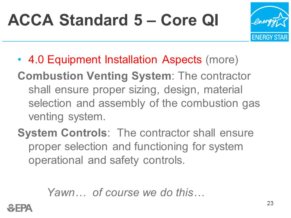 ACCA Standard 5 – Core QI 4.0 Equipment Installation Aspects (more) Combustion Venting System: The contractor shall ensure proper sizing, design, material selection and assembly of the combustion gas venting system.